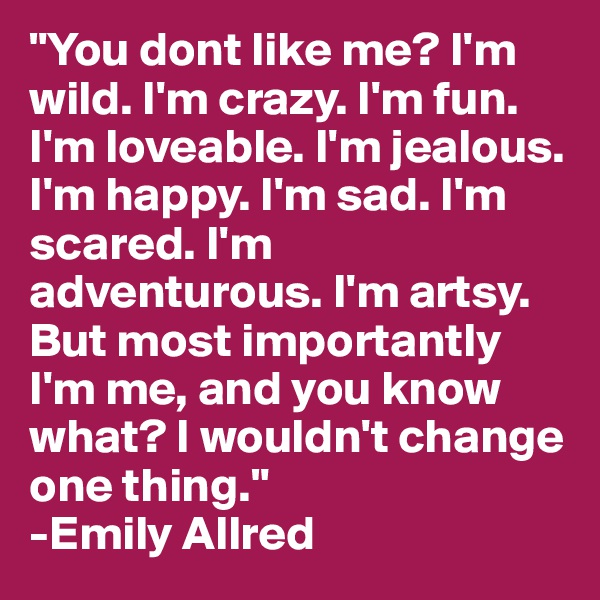 """""""You dont like me? I'm wild. I'm crazy. I'm fun. I'm loveable. I'm jealous. I'm happy. I'm sad. I'm scared. I'm adventurous. I'm artsy. But most importantly I'm me, and you know what? I wouldn't change one thing.""""  -Emily Allred"""