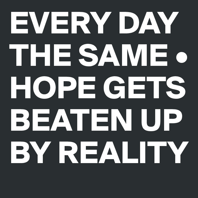 EVERY DAY THE SAME • HOPE GETS BEATEN UP BY REALITY