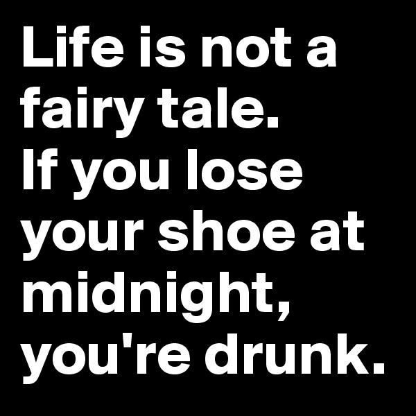 Life is not a fairy tale. If you lose your shoe at midnight, you're drunk.