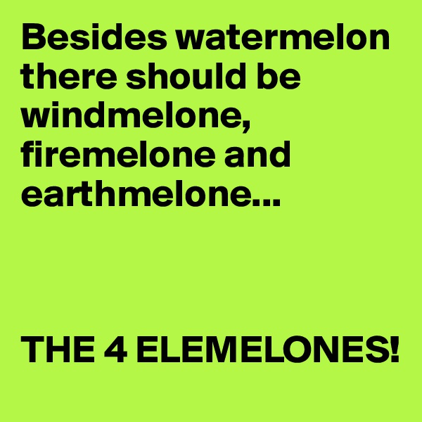 Besides watermelon there should be windmelone, firemelone and earthmelone...    THE 4 ELEMELONES!