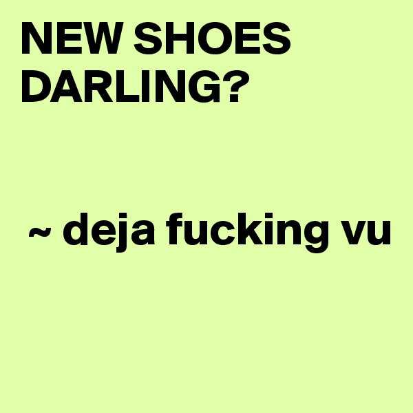 NEW SHOES DARLING?              ~ deja fucking vu