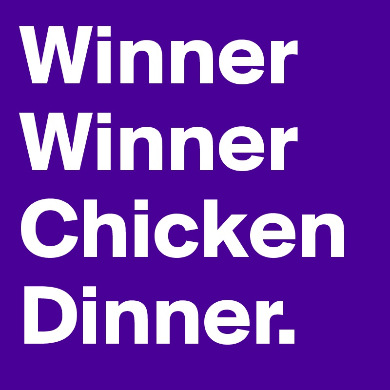 Winner Winner Chicken Dinner.