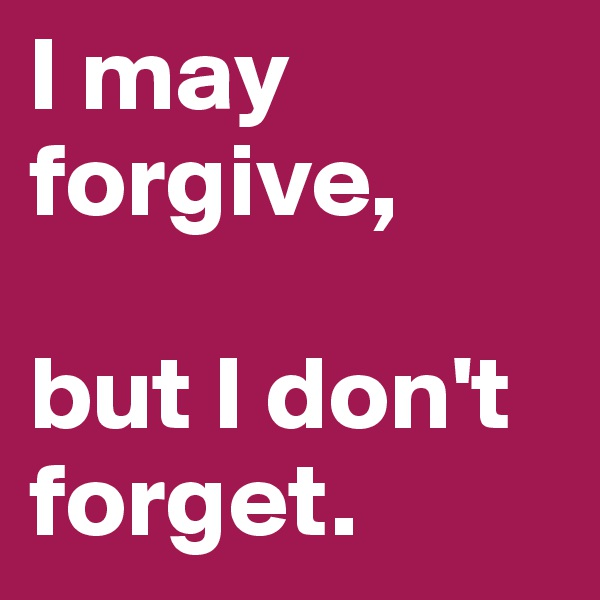I may forgive,   but I don't forget.