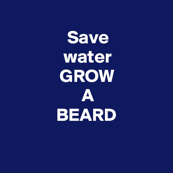 Save                 water                 GROW                      A               BEARD