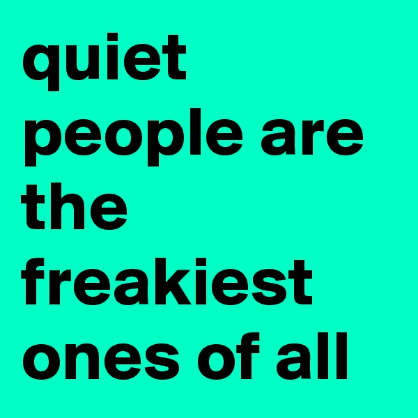 quiet people are the freakiest ones of all