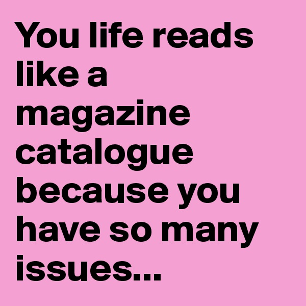 You life reads like a magazine catalogue because you have so many issues...