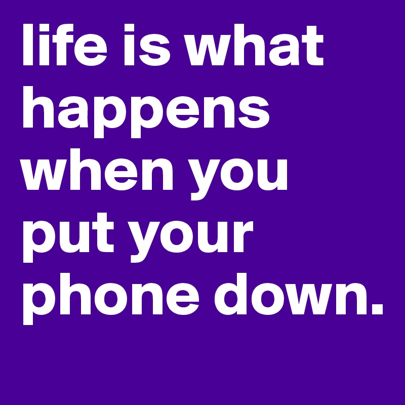 life is what happens when you put your phone down.