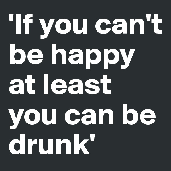 'If you can't be happy at least you can be drunk'