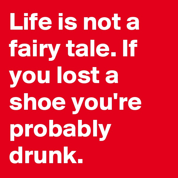 Life is not a fairy tale. If you lost a shoe you're probably drunk.