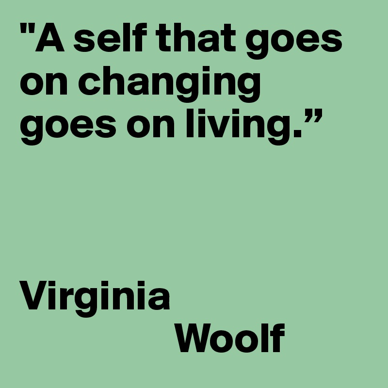 """""""A self that goes on changing goes on living.""""                              Virginia                    Woolf"""