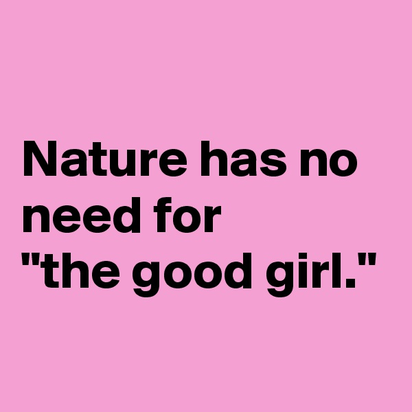 "Nature has no need for  ""the good girl."""