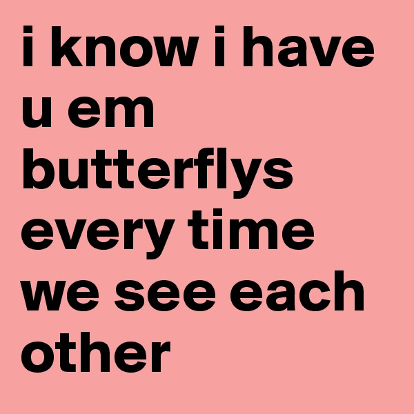 i know i have u em butterflys every time we see each other