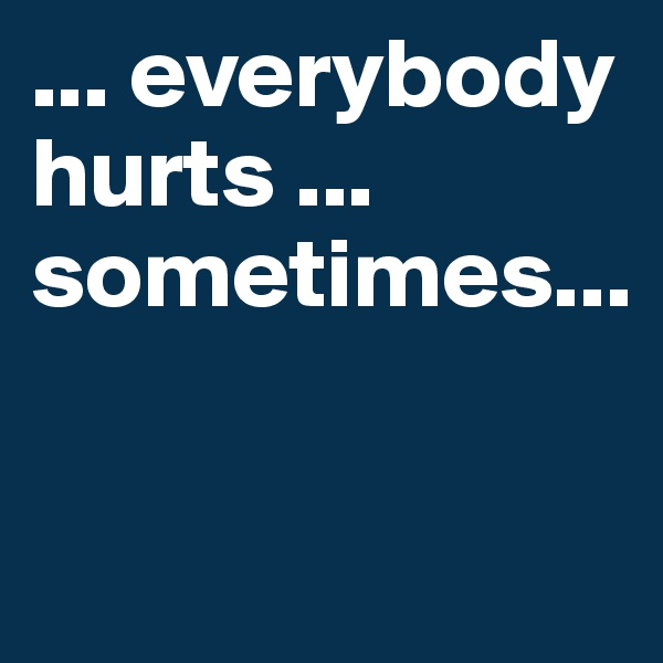 ... everybody hurts ... sometimes...