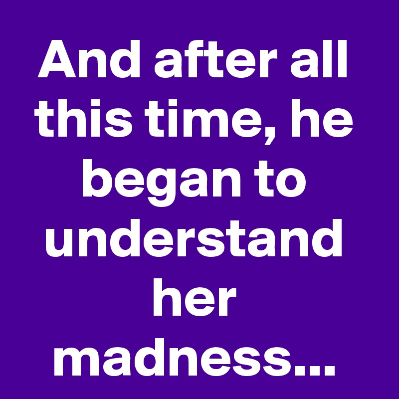 And after all this time, he began to understand her madness...