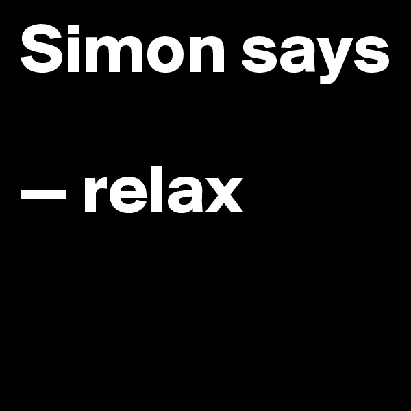 Simon says  — relax