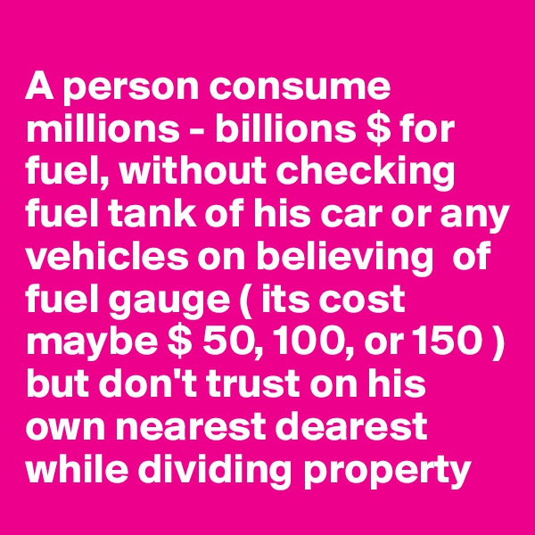 A person consume millions - billions $ for fuel, without checking fuel tank of his car or any vehicles on believing  of fuel gauge ( its cost maybe $ 50, 100, or 150 ) but don't trust on his own nearest dearest while dividing property