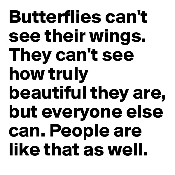 Butterflies can't see their wings. They can't see how truly beautiful they are, but everyone else can. People are like that as well.