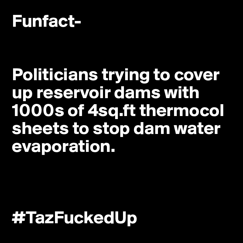 Funfact-   Politicians trying to cover up reservoir dams with 1000s of 4sq.ft thermocol sheets to stop dam water evaporation.    #TazFuckedUp