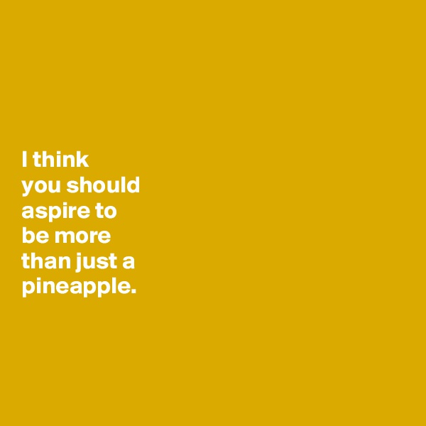 I think you should aspire to be more than just a  pineapple.