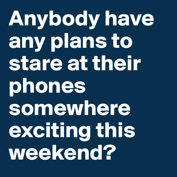 Anybody have any plans to stare at their phones somewhere exciting this weekend?
