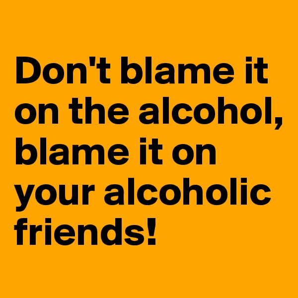 Don't blame it on the alcohol, blame it on your alcoholic friends!