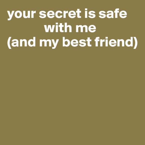 your secret is safe               with me (and my best friend)