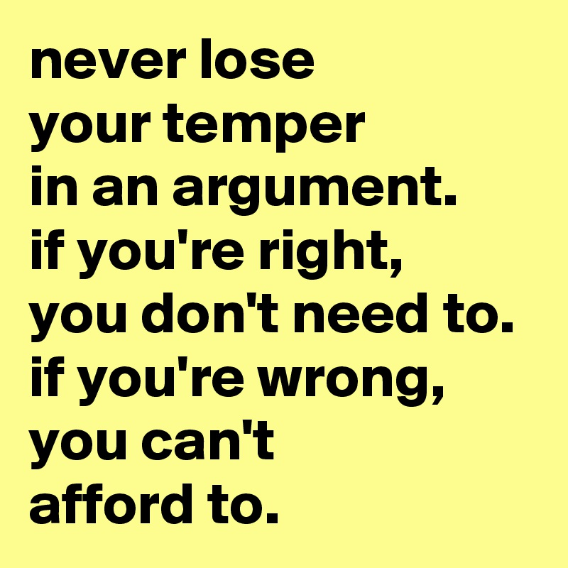 never lose your temper in an argument. if you're right, you don't need to. if you're wrong, you can't afford to.