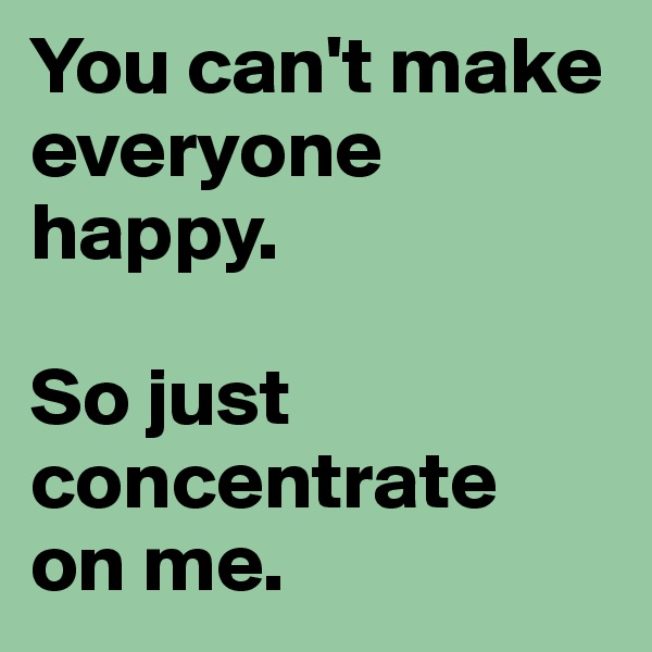 You can't make everyone happy.  So just concentrate  on me.
