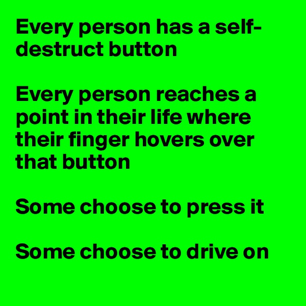 Every person has a self-destruct button  Every person reaches a point in their life where their finger hovers over that button  Some choose to press it  Some choose to drive on