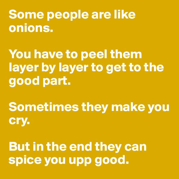 Some people are like onions.  You have to peel them layer by layer to get to the good part.  Sometimes they make you cry.  But in the end they can spice you upp good.