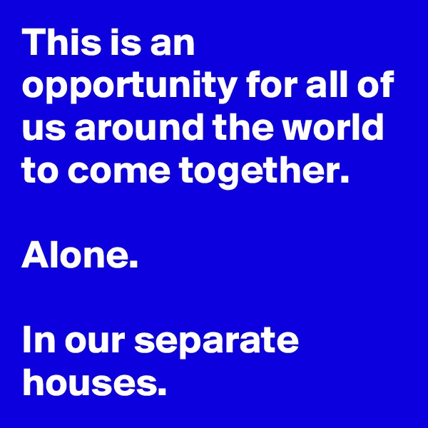 This is an opportunity for all of us around the world to come together.   Alone.  In our separate houses.