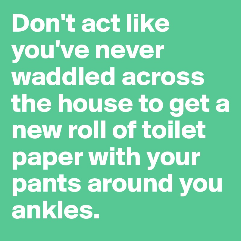 Don't act like you've never waddled across the house to get a new roll of toilet paper with your pants around you ankles.
