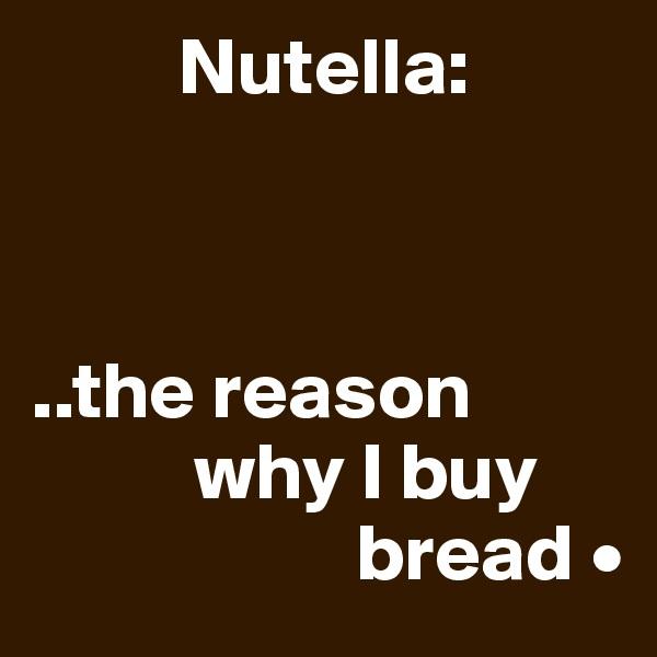 Nutella:    ..the reason           why I buy                     bread •