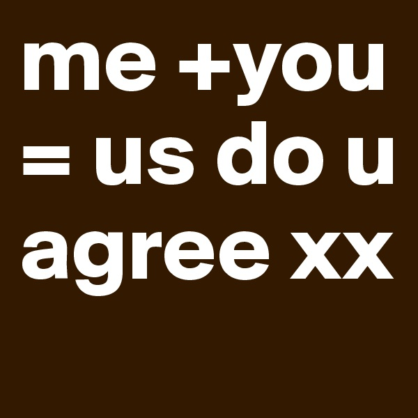 me +you = us do u agree xx