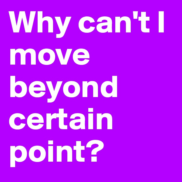 Why can't I move beyond certain point?