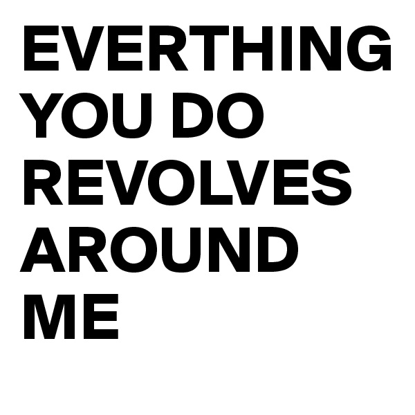 EVERTHING  YOU DO REVOLVES AROUND ME