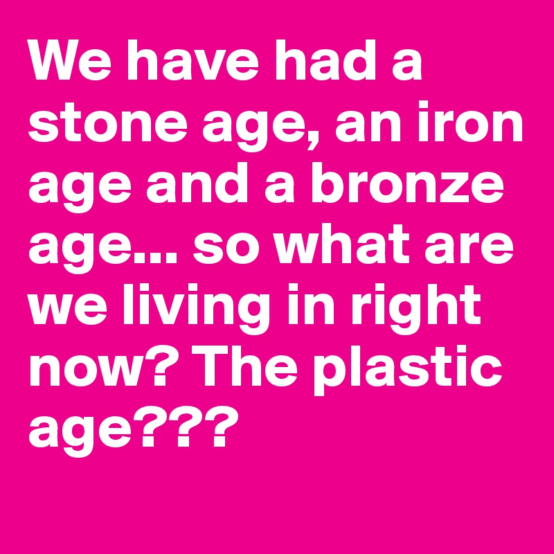 We have had a stone age, an iron age and a bronze age... so what are we living in right now? The plastic age???