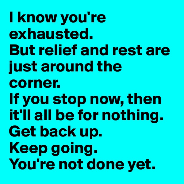 I know you're exhausted.  But relief and rest are just around the corner.  If you stop now, then it'll all be for nothing. Get back up.  Keep going.  You're not done yet.