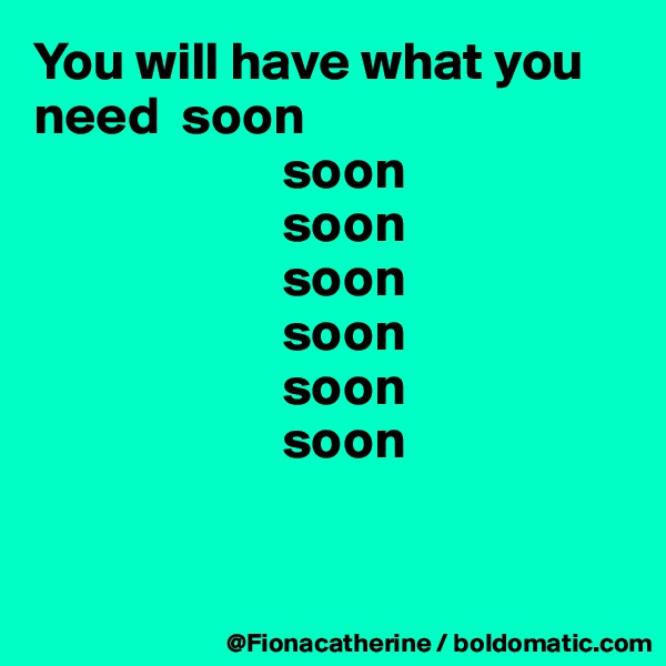 You will have what you need  soon                        soon                        soon                        soon                        soon                        soon                        soon