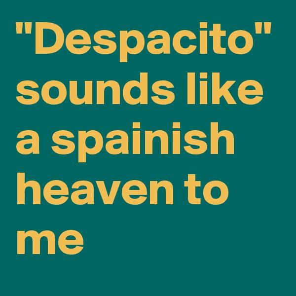 """Despacito"" sounds like a spainish heaven to me"