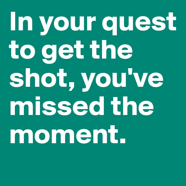 In your quest to get the shot, you've missed the moment.