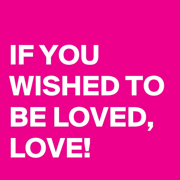 IF YOU WISHED TO BE LOVED, LOVE!