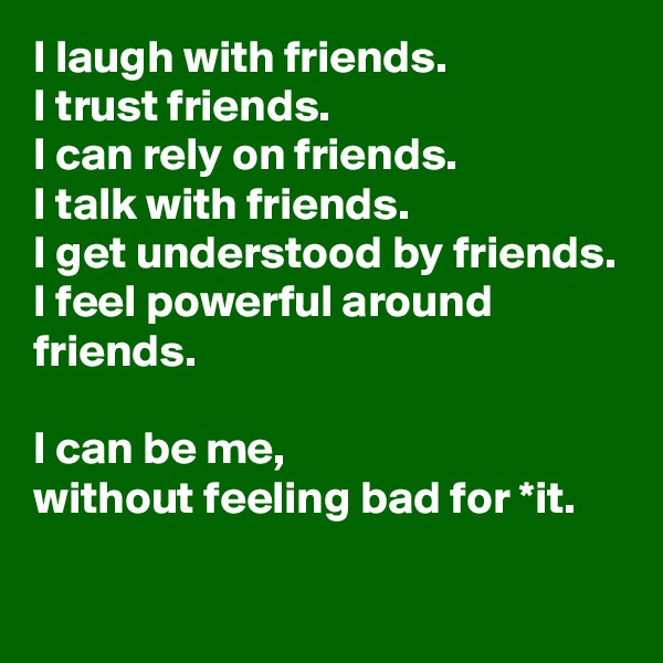 I laugh with friends.  I trust friends.  I can rely on friends.  I talk with friends.  I get understood by friends. I feel powerful around friends.  I can be me,  without feeling bad for *it.