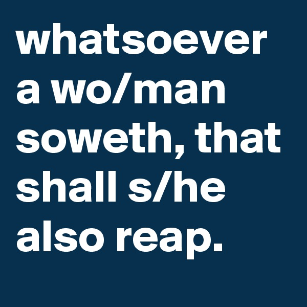 whatsoever a wo/man soweth, that shall s/he also reap.