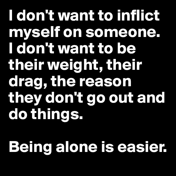 I don't want to inflict myself on someone.  I don't want to be their weight, their drag, the reason they don't go out and do things.  Being alone is easier.