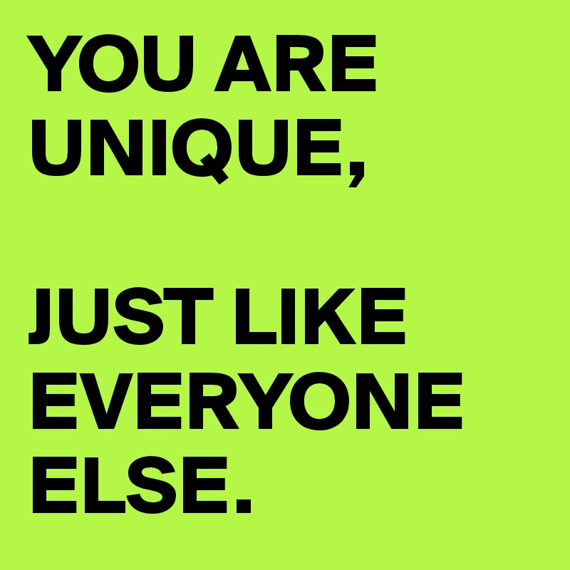 YOU ARE UNIQUE,   JUST LIKE EVERYONE ELSE.