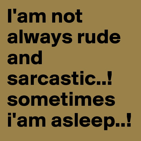 I'am not always rude and sarcastic..!sometimes i'am asleep..!