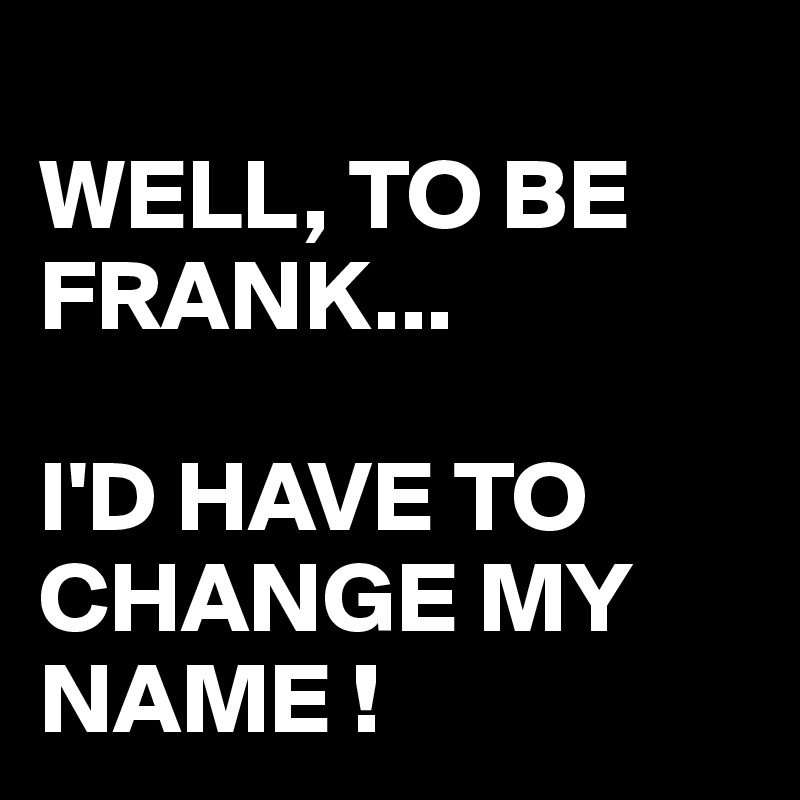 WELL, TO BE FRANK...  I'D HAVE TO CHANGE MY NAME !