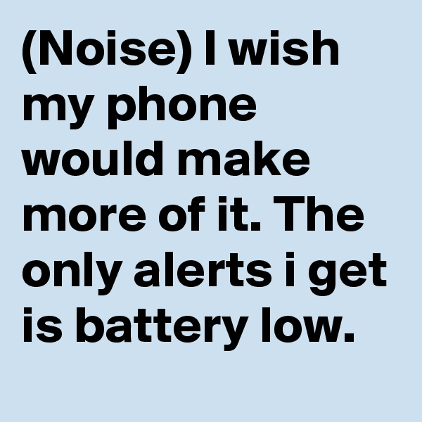 (Noise) I wish my phone would make more of it. The only alerts i get is battery low.