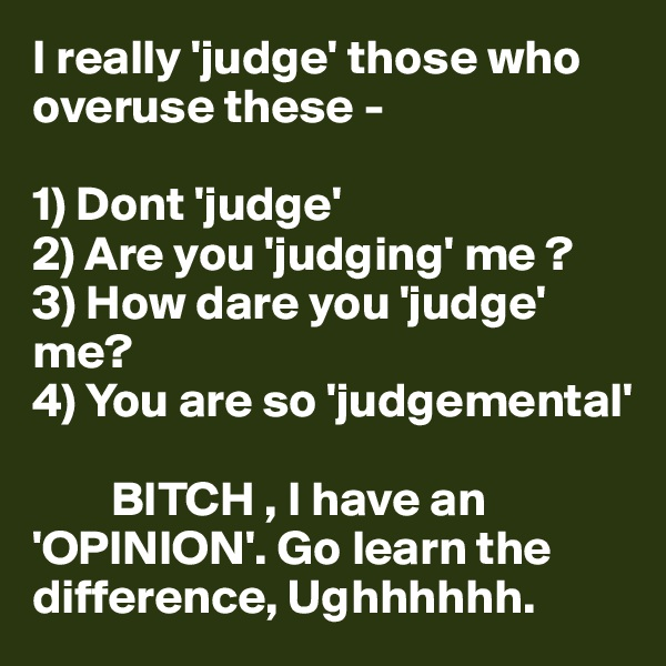 I really 'judge' those who     overuse these -   1) Dont 'judge'  2) Are you 'judging' me ?  3) How dare you 'judge' me?  4) You are so 'judgemental'           BITCH , I have an 'OPINION'. Go learn the difference, Ughhhhhh.
